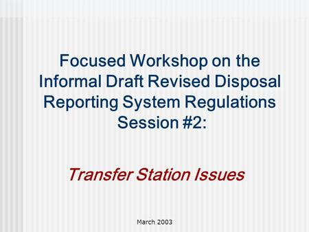 March 2003 Focused Workshop on the Informal Draft Revised Disposal Reporting System Regulations Session #2: Transfer Station Issues.