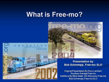 What is Free-mo? Presentation by Bob Schrempp, Free-mo SLO Original Presentation By Perry Lambert, Southern Kansas Free-mo Additions By Mike Slater,