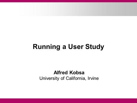 Running a User Study Alfred Kobsa University of California, Irvine.