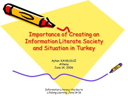 Information Literacy-the Key to Lifelong Learning, June 14-16 Importance of Creating an Information Literate Society and Situation in Turkey Ayhan KAYGUSUZ.