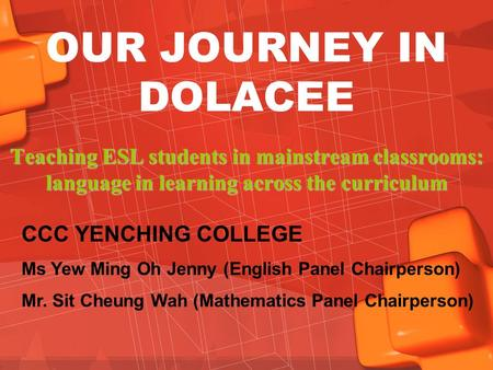OUR JOURNEY IN DOLACEE Teaching ESL students in mainstream classrooms: language in learning across the curriculum CCC YENCHING COLLEGE Ms Yew Ming Oh Jenny.
