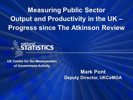 Measuring Public Sector Output and Productivity in the UK – Progress since The Atkinson Review UK Centre for the Measurement of Government Activity Mark.