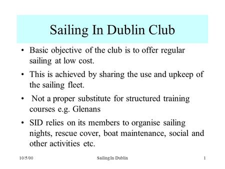 10/5/00Sailing In Dublin1 Sailing In Dublin Club Basic objective of the club is to offer regular sailing at low cost. This is achieved by sharing the use.