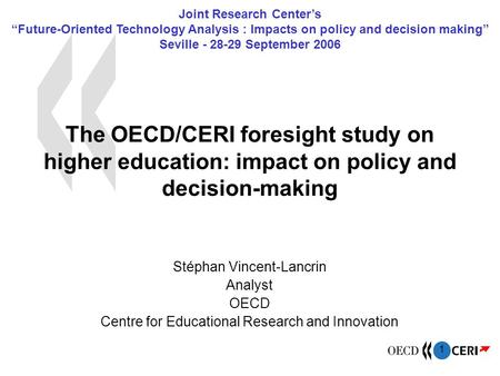 1 The OECD/CERI foresight study on higher education: impact on policy and decision-making Stéphan Vincent-Lancrin Analyst OECD Centre for Educational Research.