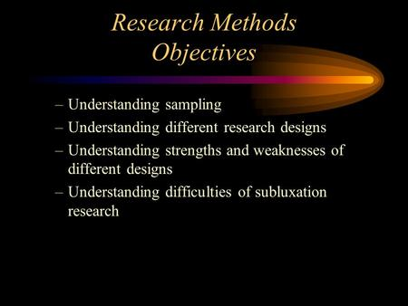 Research Methods Objectives –Understanding sampling –Understanding different research designs –Understanding strengths and weaknesses of different designs.