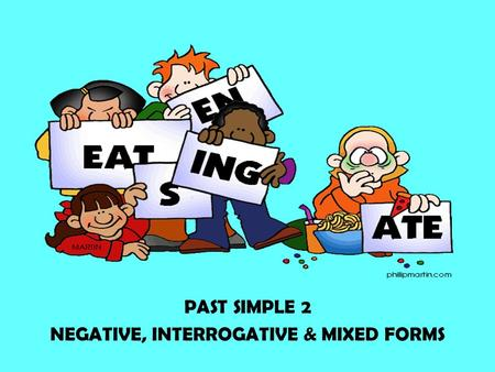 PAST SIMPLE 2 NEGATIVE, INTERROGATIVE & MIXED FORMS.