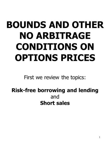 1 BOUNDS AND OTHER NO ARBITRAGE CONDITIONS ON OPTIONS PRICES First we review the topics: Risk-free borrowing and lending and Short sales.