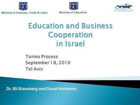 Torino Process September 18, 2010 Tel Aviv Dr. Eli Eisenberg and Osnat Hachmon Ministry of Education Ministry of Industry, Trade & Labor.