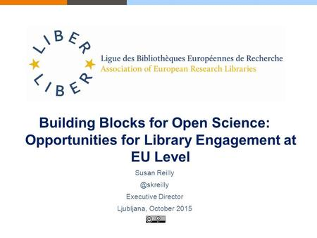 Building Blocks for Open Science: Opportunities for Library Engagement at EU Level Susan Executive Director Ljubljana, October 2015.