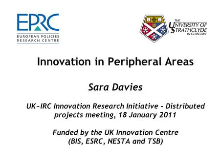 Innovation in Peripheral Areas Sara Davies UK~IRC Innovation Research Initiative - Distributed projects meeting, 18 January 2011 Funded by the UK Innovation.