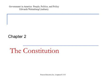 The Constitution Chapter 2 Government in America: People, Politics, and Policy Edwards/Wattenberg/Lineberry Pearson Education, Inc., Longman © 2008.