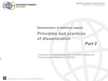Copyright 2010, The World Bank Group. All Rights Reserved. Principles and practices of dissemination Part 2 Dissemination of statistical outputs Produced.