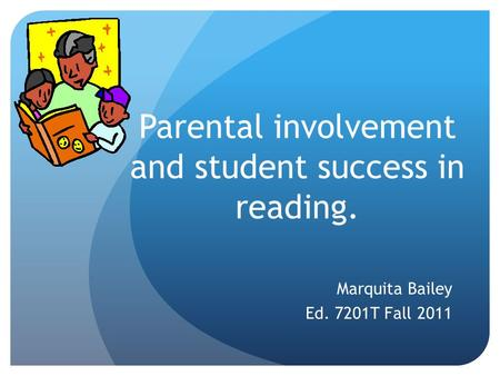 Parental involvement and student success in reading. Marquita Bailey Ed. 7201T Fall 2011.