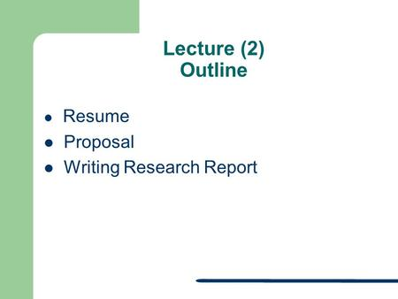 Lecture (2) Outline Resume Proposal Writing Research Report.