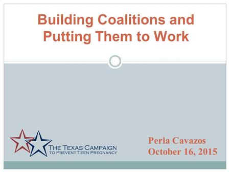 Building Coalitions and Putting Them to Work Perla Cavazos October 16, 2015.
