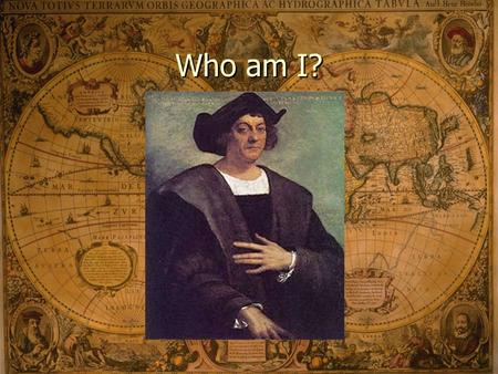 Who am I? Christopher Columbus August 3, 1492 – Columbus and three ships sail from Spain Born in Italy and sailed for Spain Purpose: Sail to Asia.