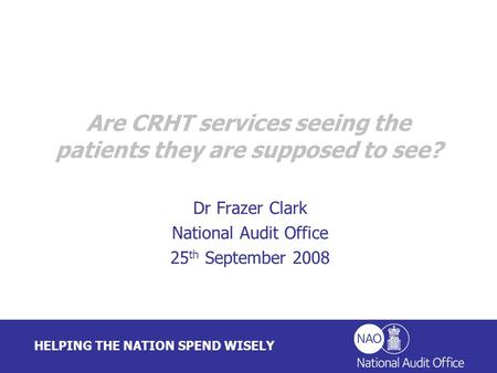 HELPING THE NATION SPEND WISELY Dr Frazer Clark National Audit Office 25 th September 2008 Are CRHT services seeing the patients they are supposed to see?