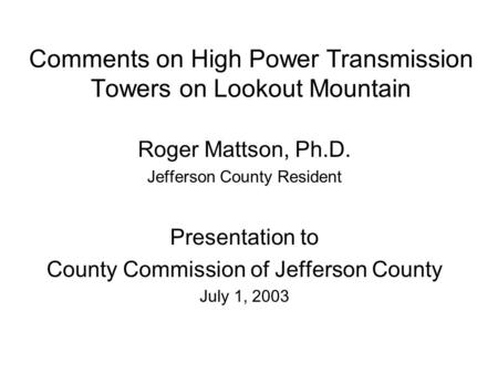 Comments on High Power Transmission Towers on Lookout Mountain Roger Mattson, Ph.D. Jefferson County Resident Presentation to County Commission of Jefferson.