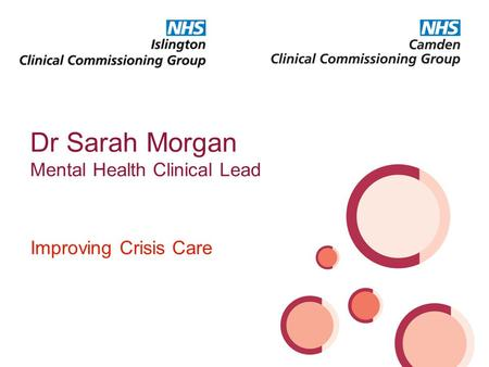 Improving Crisis Care Dr Sarah Morgan Mental Health Clinical Lead.