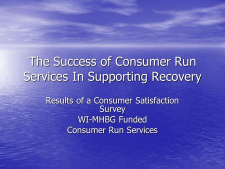 The Success of Consumer Run Services In Supporting Recovery Results of a Consumer Satisfaction Survey WI-MHBG Funded Consumer Run Services.