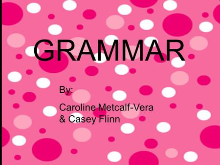 GRAMMAR By: Caroline Metcalf-Vera & Casey Flinn. Parts Of Speech: