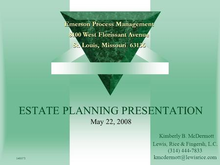 Emerson Process Management 8100 West Florissant Avenue St. Louis, Missouri 63136 ESTATE PLANNING PRESENTATION May 22, 2008 1460573 Kimberly B. McDermott.