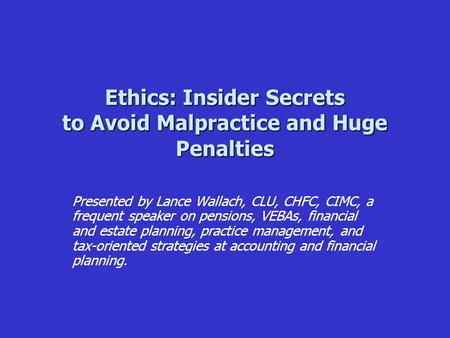 Ethics: Insider Secrets to Avoid Malpractice and Huge Penalties Presented by Lance Wallach, CLU, CHFC, CIMC, a frequent speaker on pensions, VEBAs, financial.