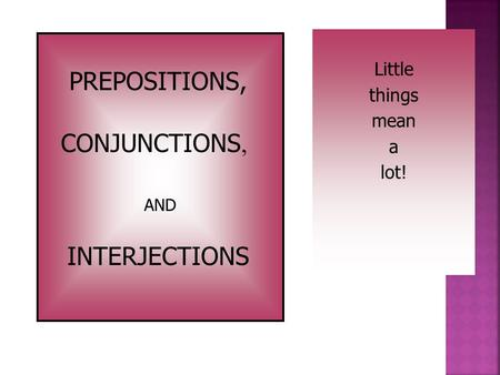 Little things mean a lot! PREPOSITIONS, CONJUNCTIONS, INTERJECTIONS AND.