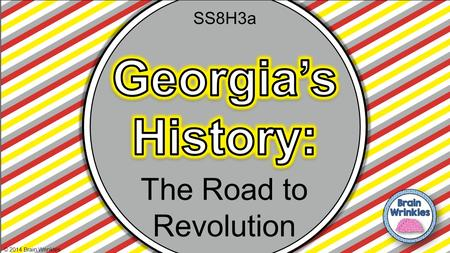 SS8H3a Georgia's History: The Road to Revolution © 2014 Brain Wrinkles.