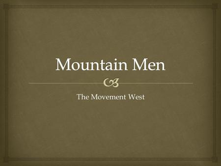 The Movement West.   What personal qualities or attitudes would a person need in order to survive as a Mountain Man? Explain. Warm-Up (IN Page 121.