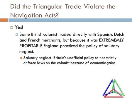 Did the Triangular Trade Violate the Navigation Acts?  Yes!  Some British colonist traded directly with Spanish, Dutch and French merchants, but because.