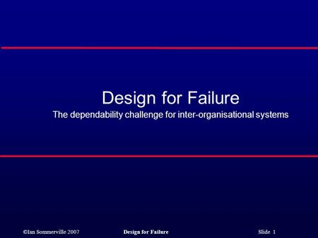 ©Ian Sommerville 2007Design for Failure Slide 1 Design for Failure The dependability challenge for inter-organisational systems.