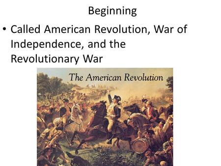 Beginning Called American Revolution, War of Independence, and the Revolutionary War.