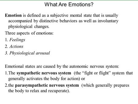 What Are Emotions? Emotion is defined as a subjective mental state that is usually accompanied by distinctive behaviors as well as involuntary physiological.