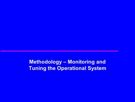 Methodology – Monitoring and Tuning the Operational System.