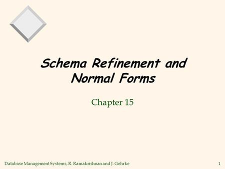 Database Management Systems, R. Ramakrishnan and J. Gehrke1 Schema Refinement and Normal Forms Chapter 15.