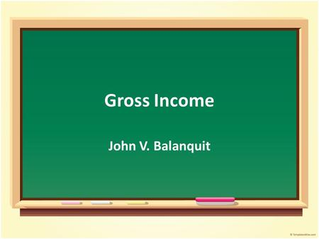 Gross Income John V. Balanquit. Objectives After the presentation, students should be able to: Describe and distinguish the different sources of gross.