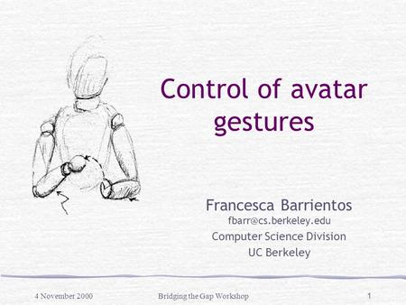 4 November 2000Bridging the Gap Workshop 1 Control of avatar gestures Francesca Barrientos Computer Science Division UC Berkeley.