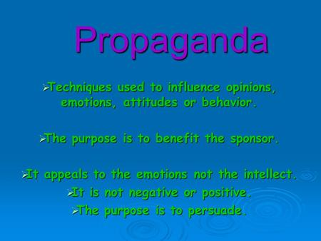 Propaganda  Techniques used to influence opinions, emotions, attitudes or behavior.  The purpose is to benefit the sponsor.  It appeals to the emotions.