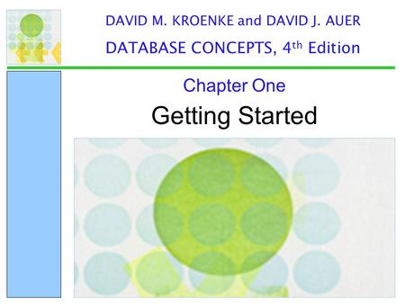 Getting Started Chapter One DAVID M. KROENKE and DAVID J. AUER DATABASE CONCEPTS, 4 th Edition.