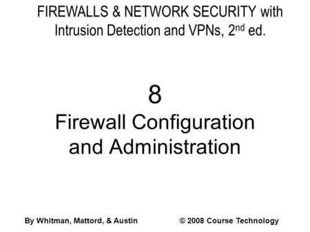 FIREWALLS & NETWORK SECURITY with Intrusion Detection and VPNs, 2 nd ed. 8 Firewall Configuration and Administration By Whitman, Mattord, & Austin© 2008.