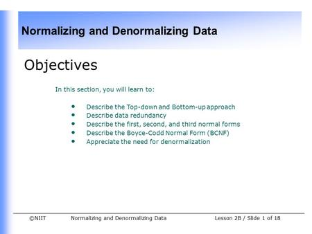 ©NIIT Normalizing and Denormalizing Data Lesson 2B / Slide 1 of 18 Objectives In this section, you will learn to: Describe the Top-down and Bottom-up approach.