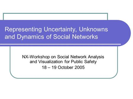 Representing Uncertainty, Unknowns and Dynamics of Social Networks NX-Workshop on Social Network Analysis and Visualization for Public Safety 18 – 19 October.