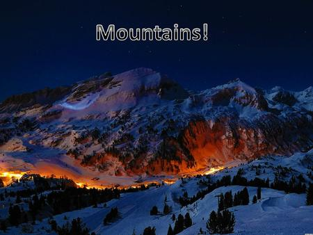 Mountains make up about one – fifth of the worlds landscape. You can live on a mountain.