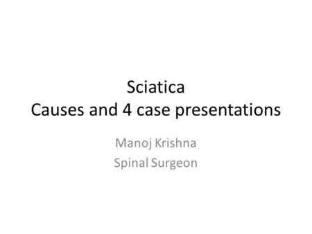 Sciatica Causes and 4 case presentations Manoj Krishna Spinal Surgeon.