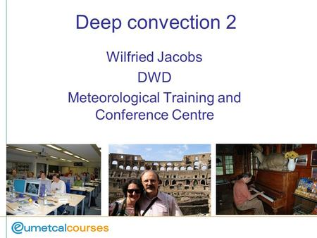 Deep convection 2 Wilfried Jacobs DWD Meteorological Training and Conference Centre.