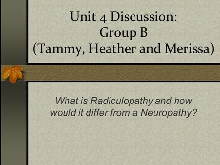 Unit 4 Discussion: Group B (Tammy, Heather and Merissa) What is Radiculopathy and how would it differ from a Neuropathy?