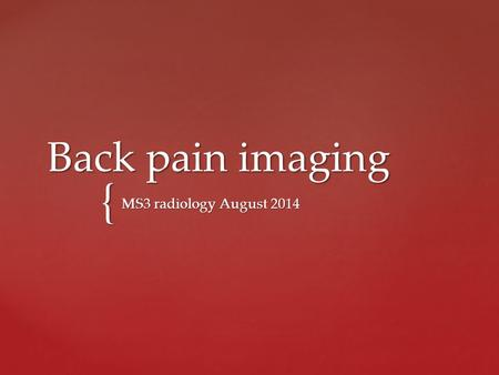 { Back pain imaging MS3 radiology August 2014. X-ray.