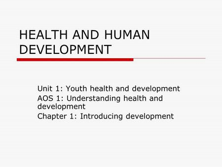 HEALTH AND HUMAN DEVELOPMENT Unit 1: Youth health and development AOS 1: Understanding health and development Chapter 1: Introducing development.