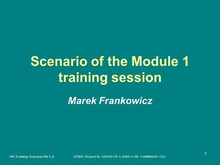 CITIES Project N. 129193-CP-1-2006-1-DE–COMENIUS–C21M1-Training-Scenario-EN-2.0 1 Scenario of the Module 1 training session Marek Frankowicz.